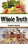 The Whole Truth - How I Naturally Reclaimed My Health, and You Can Too!